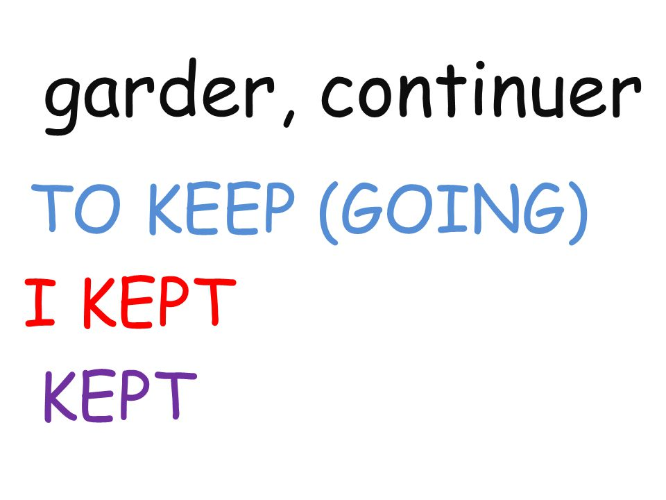 garder, continuer TO KEEP (GOING) I KEPT KEPT