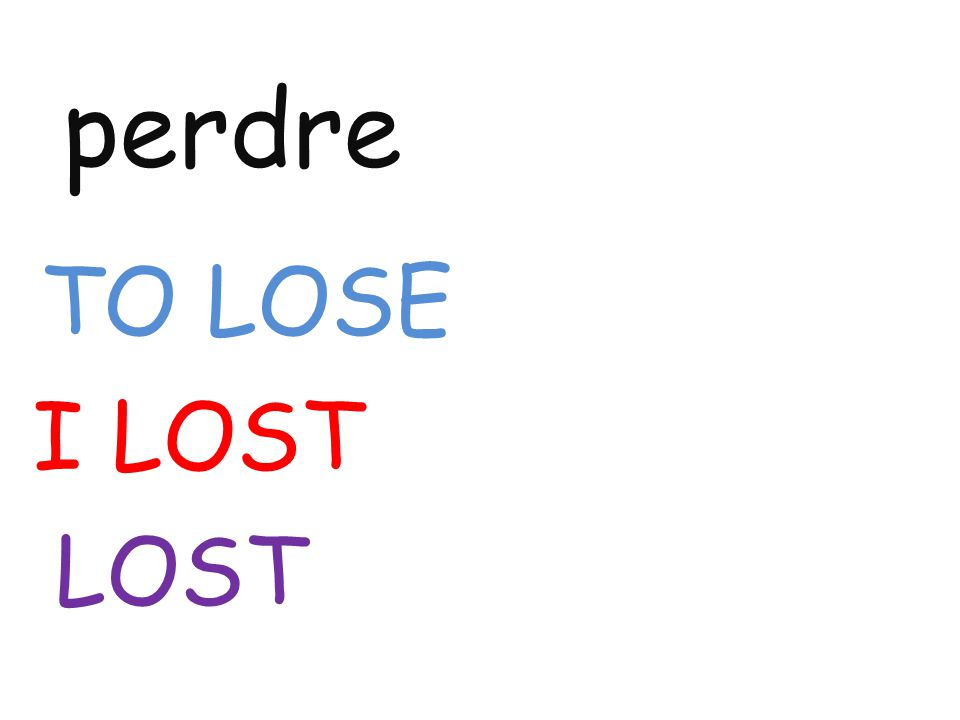 perdre TO LOSE I LOST LOST