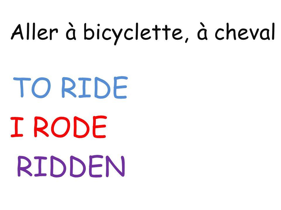 Aller à bicyclette, à cheval TO RIDE I RODE RIDDEN