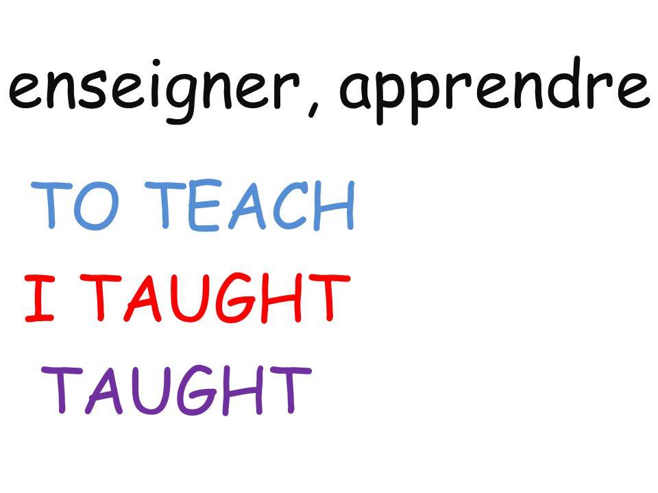 enseigner, apprendre TO TEACH I TAUGHT TAUGHT