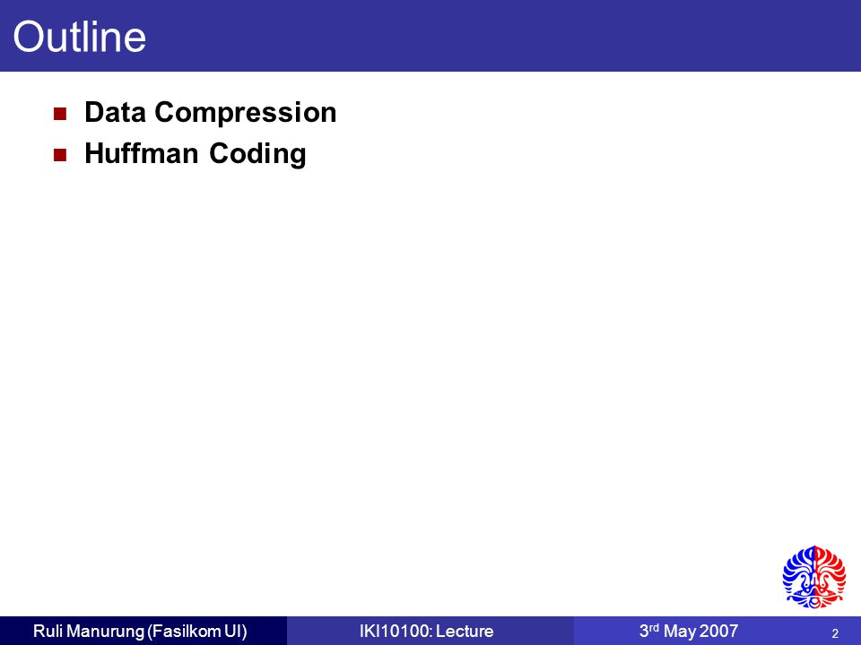 2 Ruli Manurung (Fasilkom UI)IKI10100: Lecture3 rd May 2007 Data Compression Huffman Coding Outline