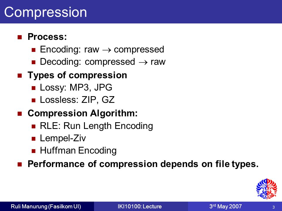 4 Ruli Manurung (Fasilkom UI)IKI10100: Lecture3 rd May 2007 Huffman Compression If a woodchuck could chuck wood! 32 char  8 bit = 256 bits 13 distinct characters  4 bit Compressed code: 128 bits Variable length string of bits to further improve compression.