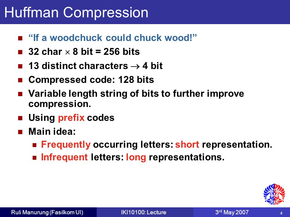 4 Ruli Manurung (Fasilkom UI)IKI10100: Lecture3 rd May 2007 Huffman Compression If a woodchuck could chuck wood! 32 char  8 bit = 256 bits 13 distinct characters  4 bit Compressed code: 128 bits Variable length string of bits to further improve compression.