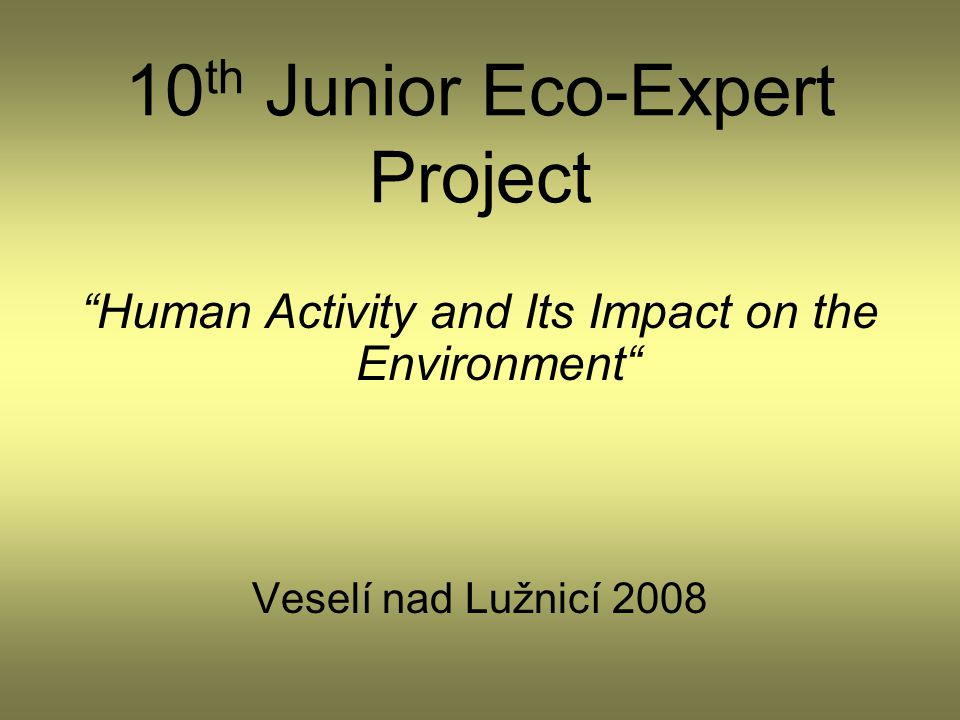 "10 th Junior Eco-Expert Project ""Human Activity and Its Impact on the Environment"" Veselí nad Lužnicí 2008"