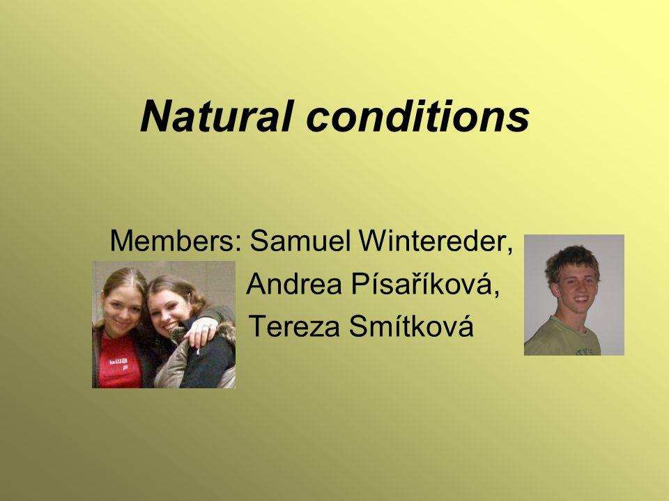 Natural conditions Members: Samuel Wintereder, Andrea Písaříková, Tereza Smítková