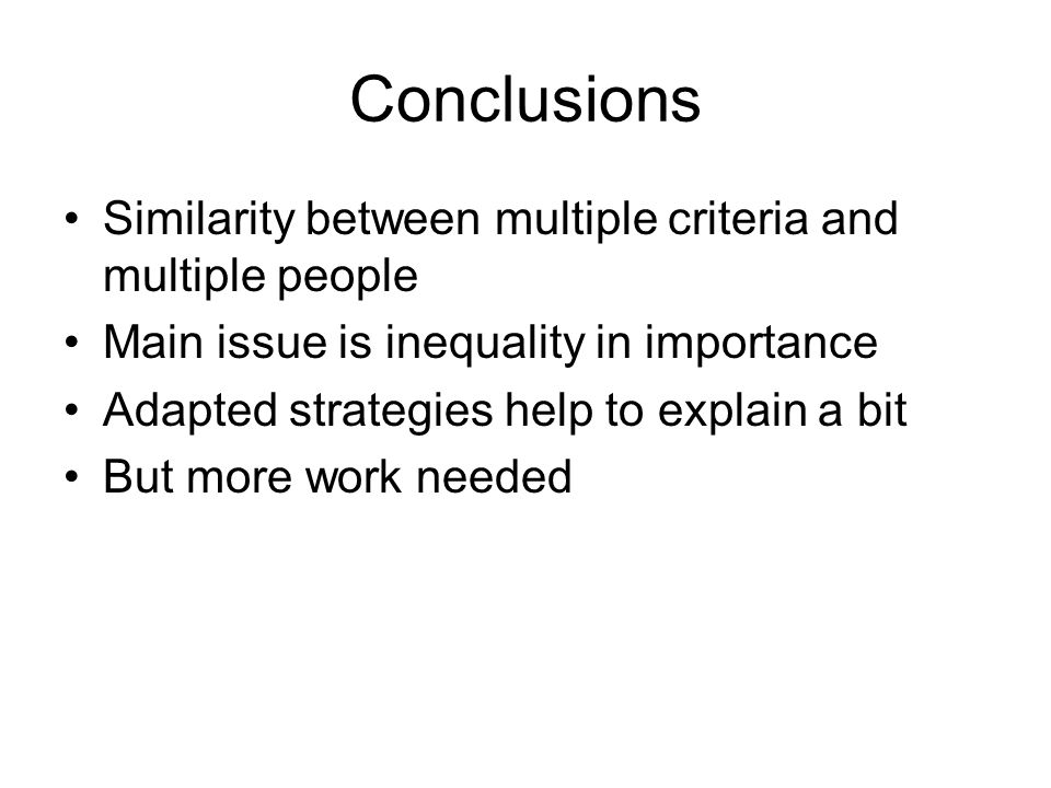 Conclusions Similarity between multiple criteria and multiple people Main issue is inequality in importance Adapted strategies help to explain a bit But more work needed