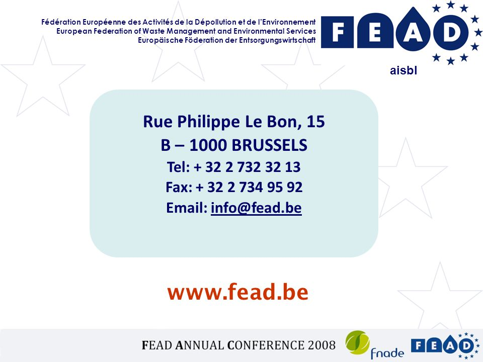www.fead.be aisbl Rue Philippe Le Bon, 15 B – 1000 BRUSSELS Tel: + 32 2 732 32 13 Fax: + 32 2 734 95 92 Email: info@fead.be Fédération Européenne des Activités de la Dépollution et de l'Environnement European Federation of Waste Management and Environmental Services Europäische Föderation der Entsorgungswirtschaft