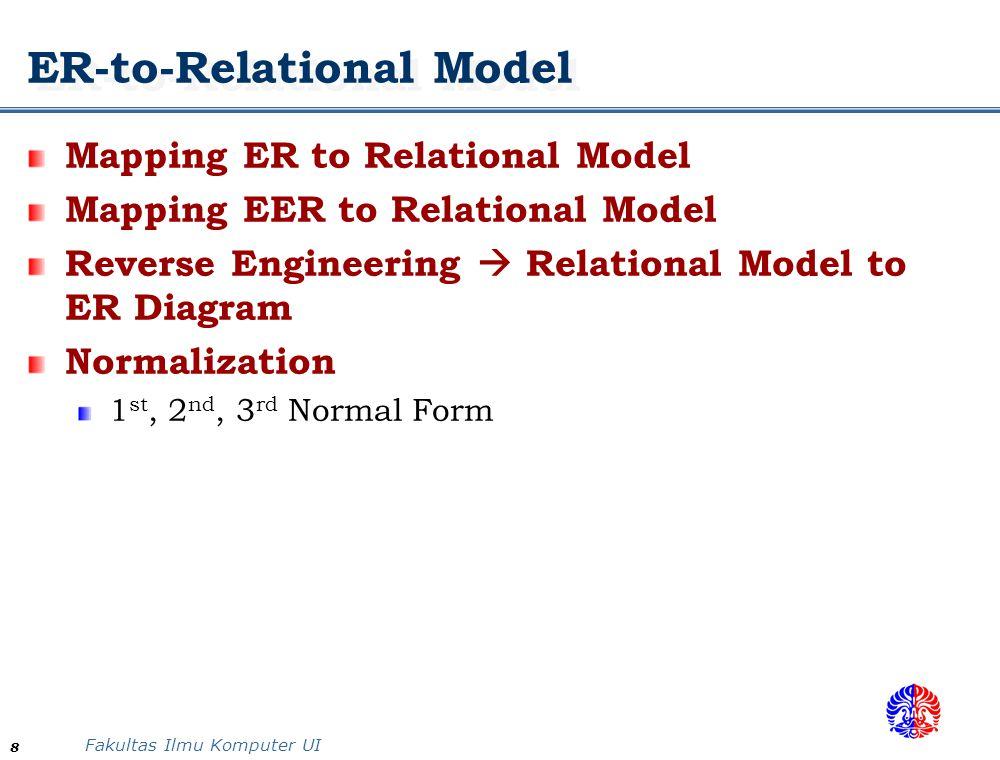 Fakultas Ilmu Komputer UI 8 ER-to-Relational Model Mapping ER to Relational Model Mapping EER to Relational Model Reverse Engineering  Relational Model to ER Diagram Normalization 1 st, 2 nd, 3 rd Normal Form