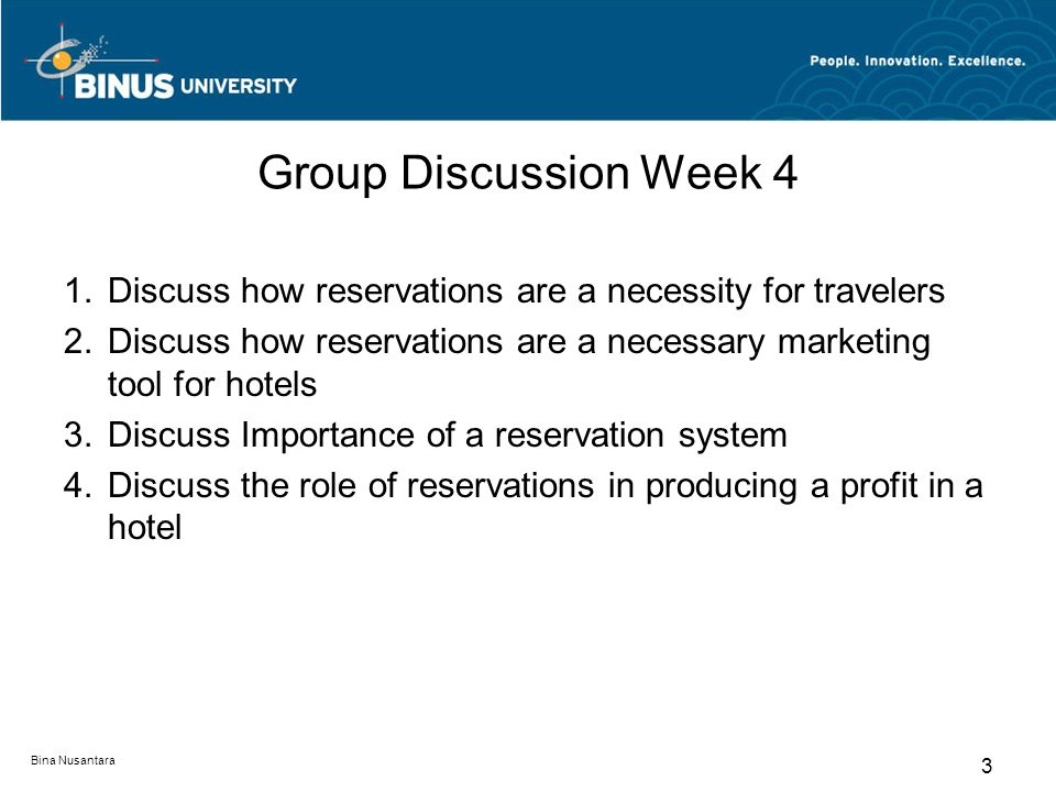 Bina Nusantara 3 Group Discussion Week 4 1.Discuss how reservations are a necessity for travelers 2.Discuss how reservations are a necessary marketing tool for hotels 3.Discuss Importance of a reservation system 4.Discuss the role of reservations in producing a profit in a hotel