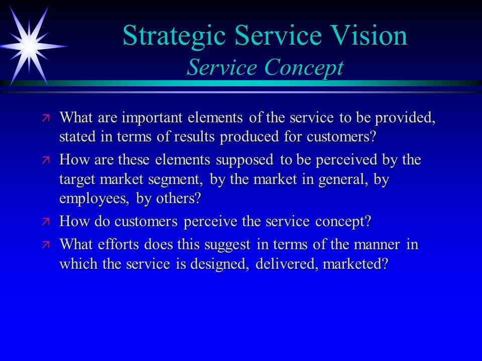 Strategic Service Vision Service Concept ä What are important elements of the service to be provided, stated in terms of results produced for customer