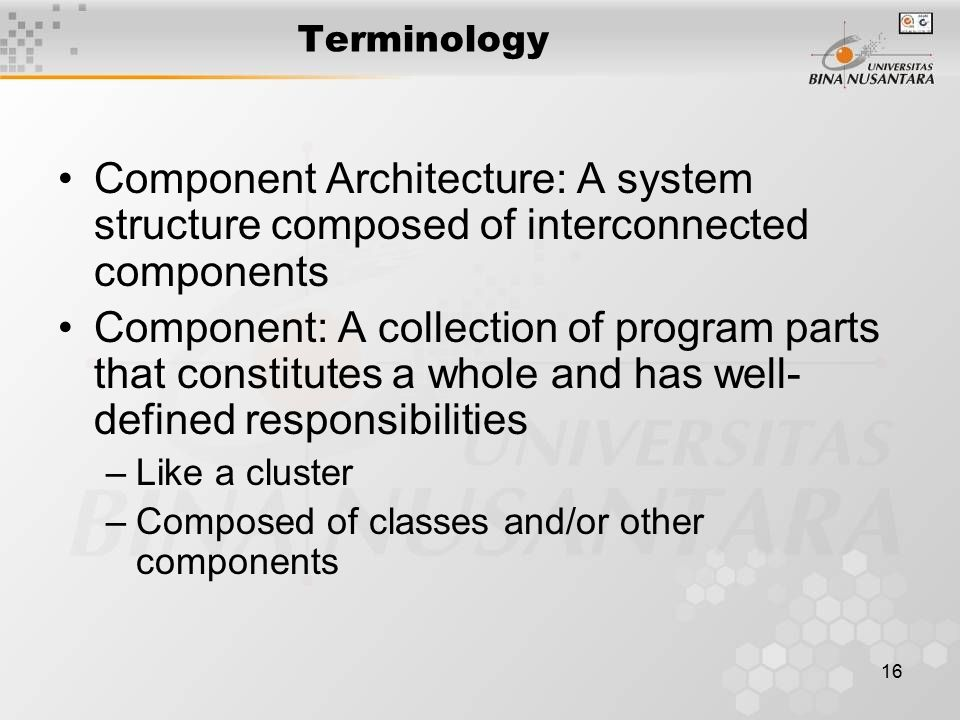 16 Terminology Component Architecture: A system structure composed of interconnected components Component: A collection of program parts that constitutes a whole and has well- defined responsibilities –Like a cluster –Composed of classes and/or other components