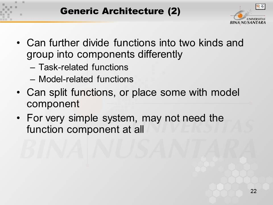 22 Generic Architecture (2) Can further divide functions into two kinds and group into components differently –Task-related functions –Model-related functions Can split functions, or place some with model component For very simple system, may not need the function component at all