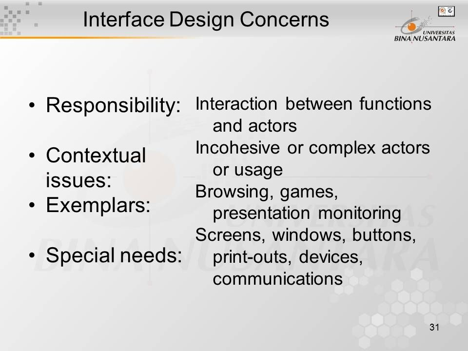 31 Interface Design Concerns Responsibility: Contextual issues: Exemplars: Special needs: Interaction between functions and actors Incohesive or complex actors or usage Browsing, games, presentation monitoring Screens, windows, buttons, print-outs, devices, communications