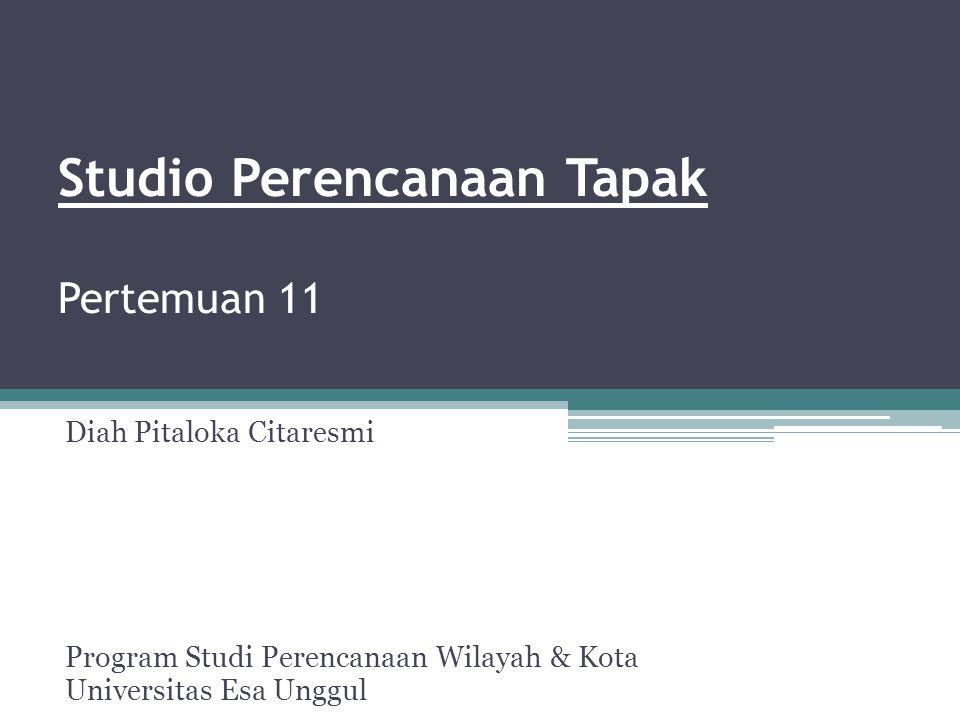 Studio Perencanaan Tapak Pertemuan 11 Diah Pitaloka Citaresmi Program Studi Perencanaan Wilayah & Kota Universitas Esa Unggul