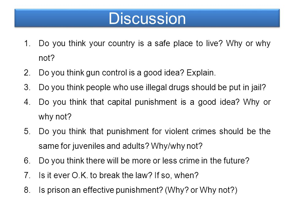 Discussion 1.Do you think your country is a safe place to live? Why or why not? 2.Do you think gun control is a good idea? Explain. 3.Do you think peo
