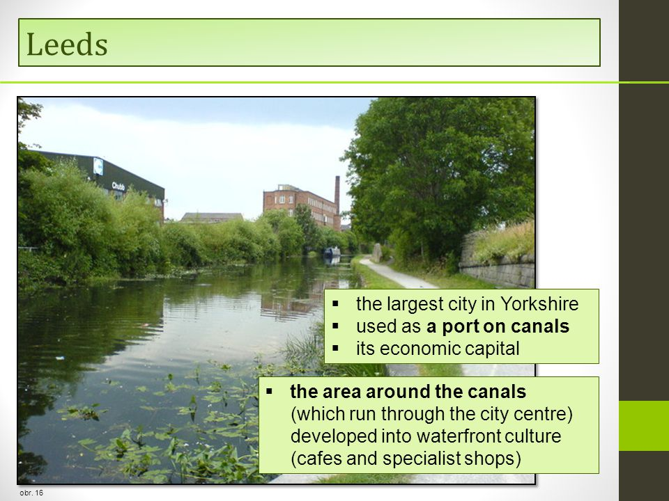 Leeds obr. 16  the largest city in Yorkshire  used as a port on canals  its economic capital  the area around the canals (which run through the ci