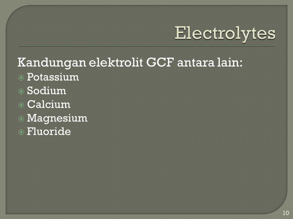 Kandungan elektrolit GCF antara lain:  Potassium  Sodium  Calcium  Magnesium  Fluoride 10