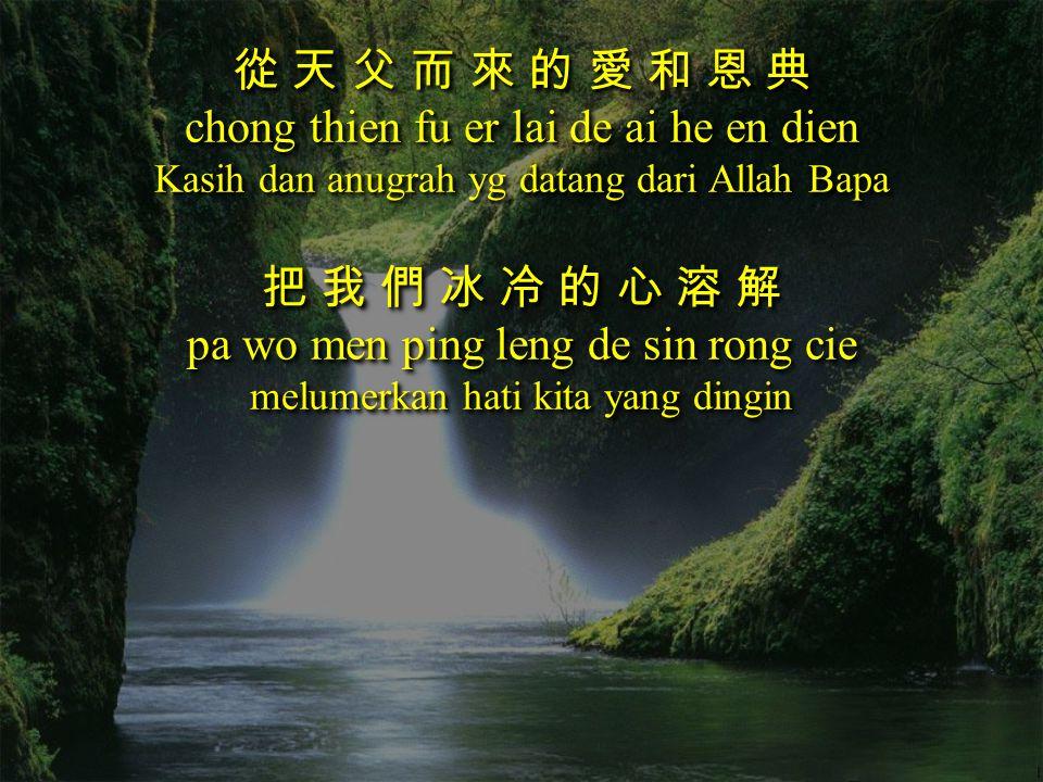 從 天 父 而 來 的 愛 和 恩 典 chong thien fu er lai de ai he en dien Kasih dan anugrah yg datang dari Allah Bapa 把 我 們 冰 冷 的 心 溶 解 pa wo men ping leng de sin ro