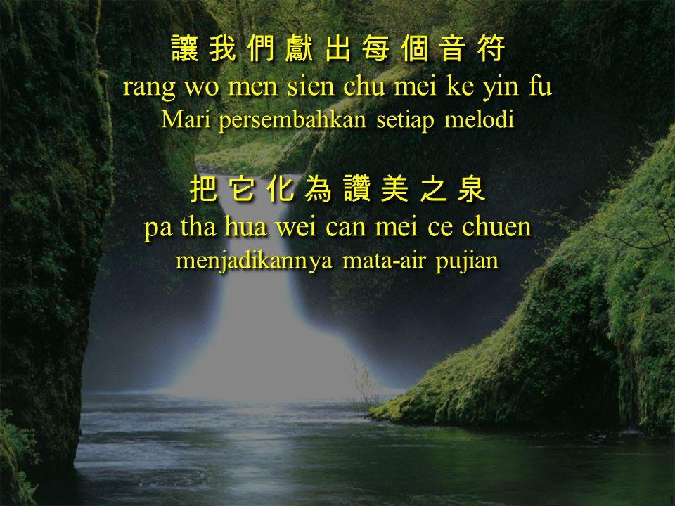 讓 我 們 獻 出 每 個 音 符 rang wo men sien chu mei ke yin fu Mari persembahkan setiap melodi 把 它 化 為 讚 美 之 泉 pa tha hua wei can mei ce chuen menjadikannya mat