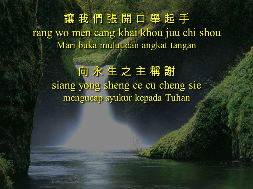 讓 我 們 張 開 口 舉 起 手 rang wo men cang khai khou juu chi shou Mari buka mulut dan angkat tangan 向 永 生 之 主 稱 謝 siang yong sheng ce cu cheng sie mengucap sy