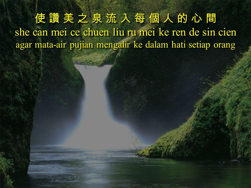 使 讚 美 之 泉 流 入 每 個 人 的 心 間 she can mei ce chuen liu ru mei ke ren de sin cien agar mata-air pujian mengalir ke dalam hati setiap orang 使 讚 美 之 泉 流 入 每