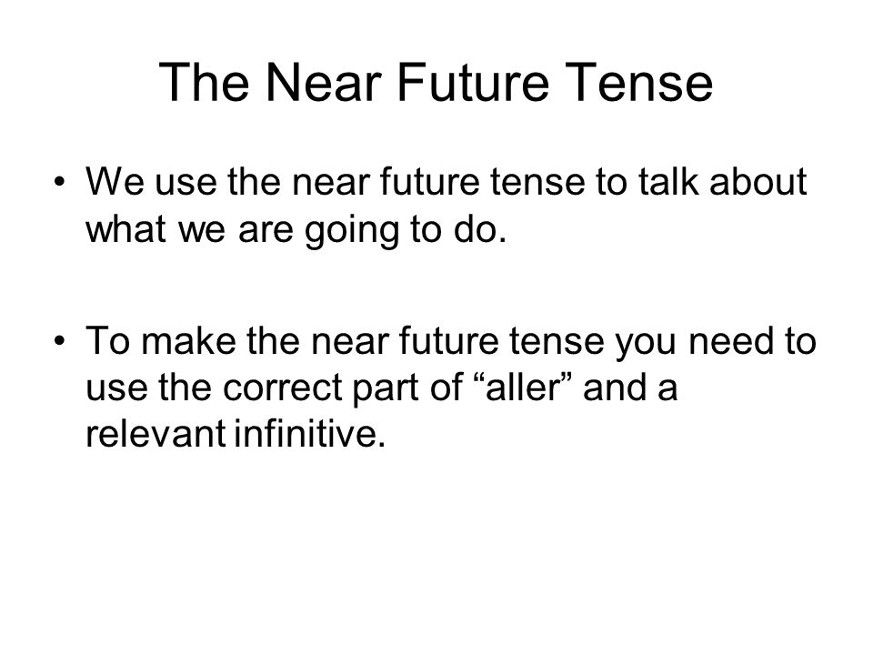 The Near Future Tense We use the near future tense to talk about what we are going to do. To make the near future tense you need to use the correct pa