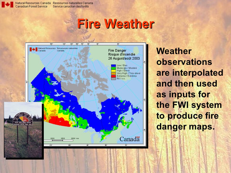 Fire Weather Natural Resources Canada Canadian Forest Service Ressources naturelles Canada Service canadian des forêts Weather observations are interpolated and then used as inputs for the FWI system to produce fire danger maps.
