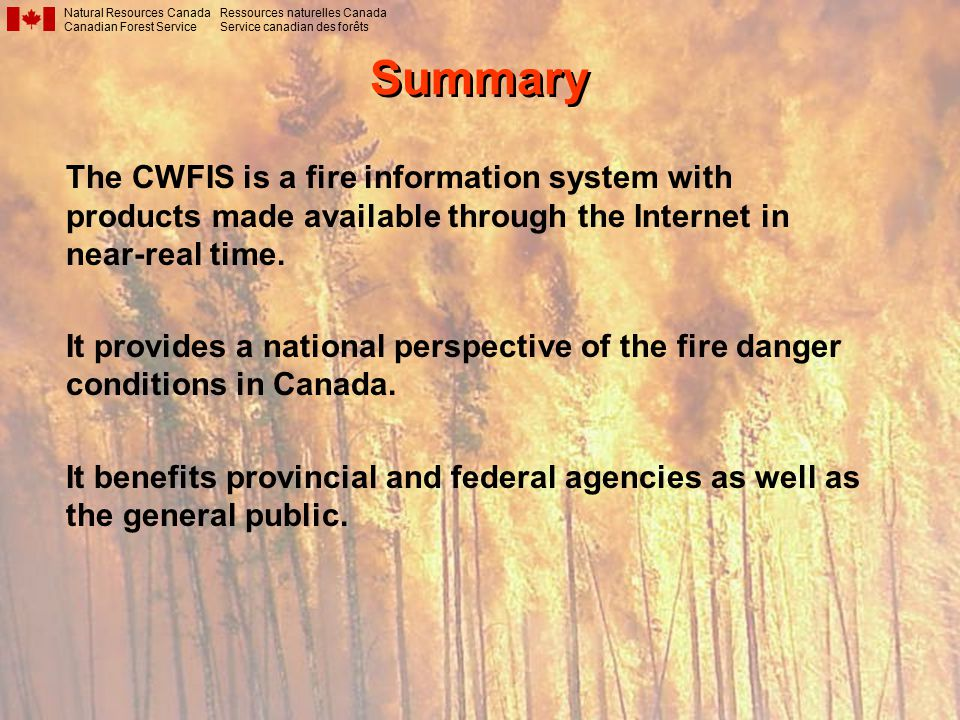 Summary Natural Resources Canada Canadian Forest Service Ressources naturelles Canada Service canadian des forêts The CWFIS is a fire information system with products made available through the Internet in near-real time.