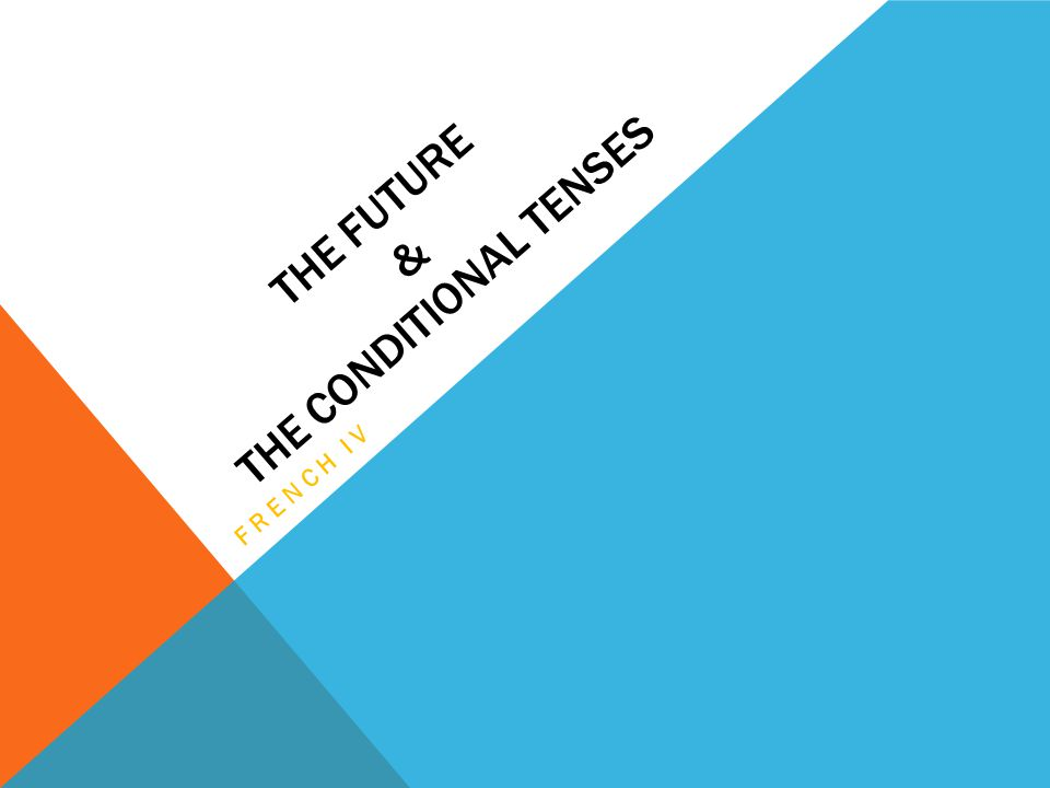 THE FUTURE & THE CONDITIONAL TENSES FRENCH IV