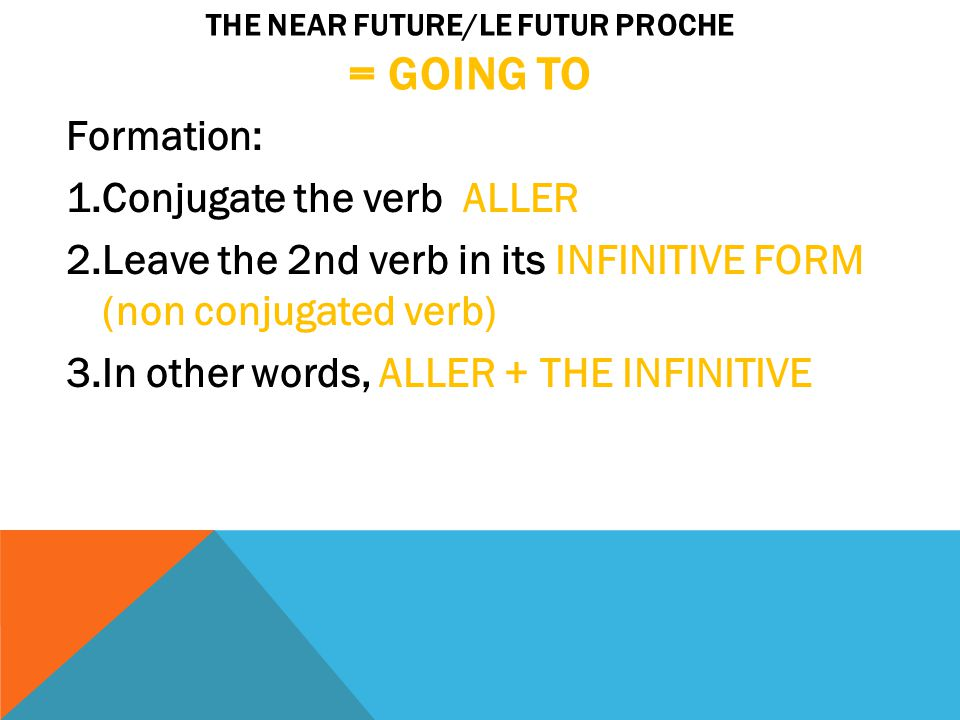 THE NEAR FUTURE/LE FUTUR PROCHE = GOING TO Formation: 1.Conjugate the verb ALLER 2.Leave the 2nd verb in its INFINITIVE FORM (non conjugated verb) 3.In other words, ALLER + THE INFINITIVE