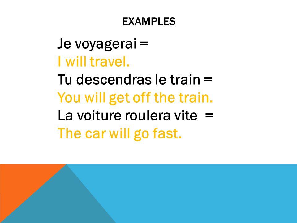 EXAMPLES Je voyagerai = I will travel. Tu descendras le train = You will get off the train. La voiture roulera vite = The car will go fast.