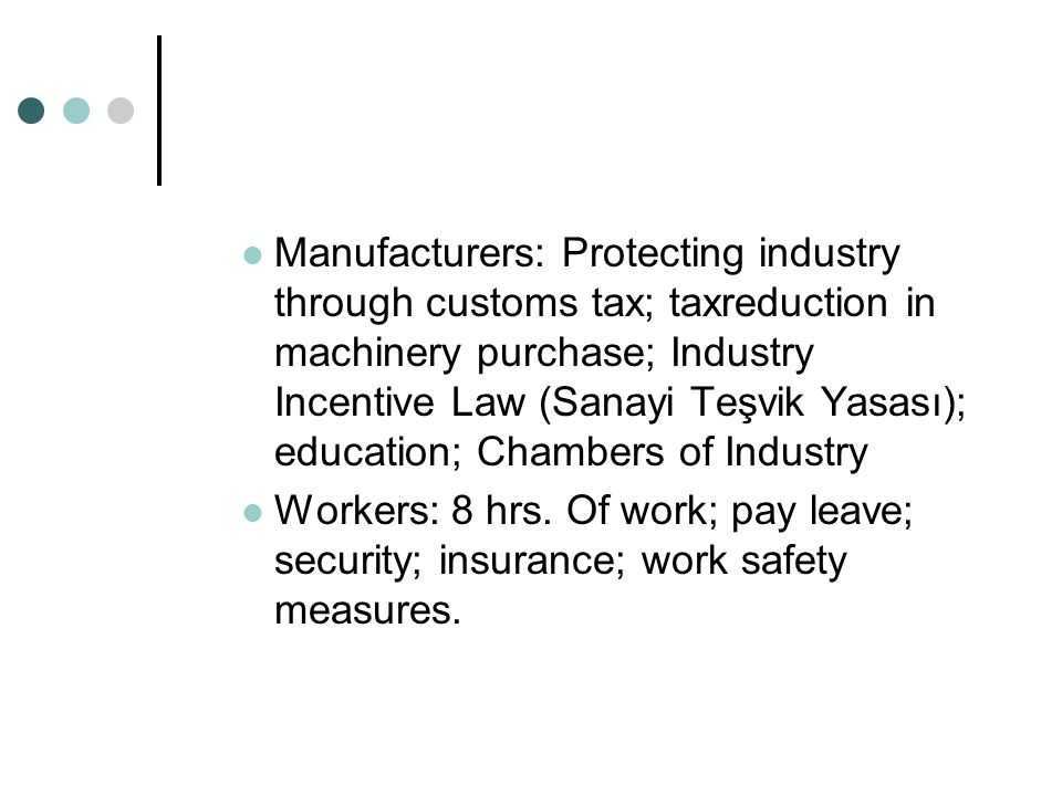 Manufacturers: Protecting industry through customs tax; taxreduction in machinery purchase; Industry Incentive Law (Sanayi Teşvik Yasası); education; Chambers of Industry Workers: 8 hrs.