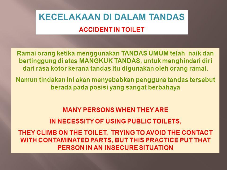 KECELAKAAN DI DALAM TANDAS ACCIDENT IN TOILET Ramai orang ketika menggunakan TANDAS UMUM telah naik dan bertinggung di atas MANGKUK TANDAS, untuk meng