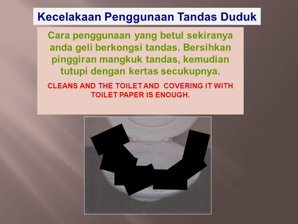Kecelakaan Penggunaan Tandas Duduk Cara penggunaan yang betul sekiranya anda geli berkongsi tandas. Bersihkan pinggiran mangkuk tandas, kemudian tutup