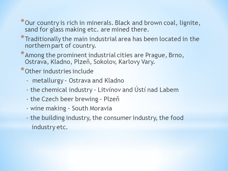 * Our country is rich in minerals. Black and brown coal, lignite, sand for glass making etc.