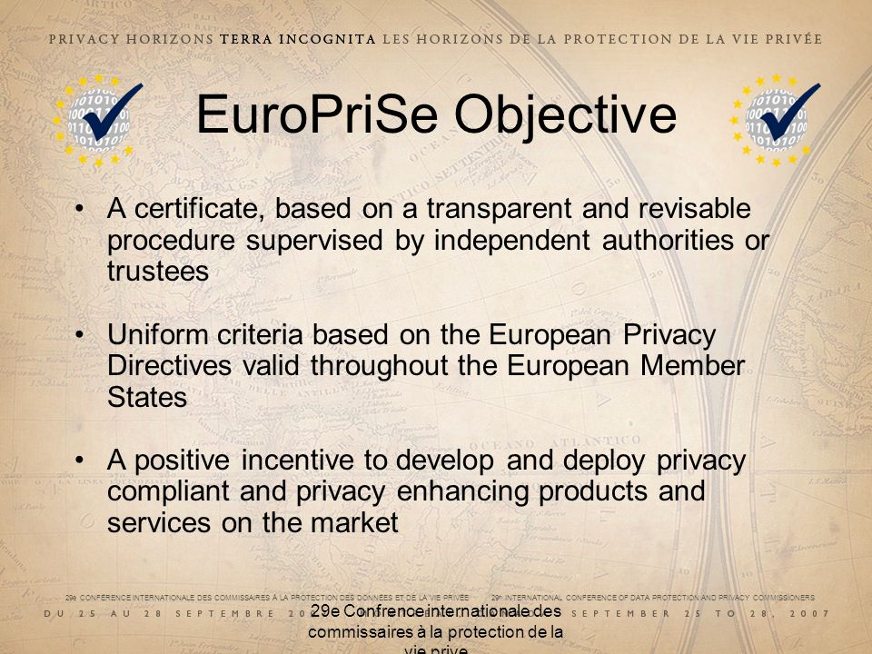 29e CONFÉRENCE INTERNATIONALE DES COMMISSAIRES À LA PROTECTION DES DONNÉES ET DE LA VIE PRIVÉE 29 th INTERNATIONAL CONFERENCE OF DATA PROTECTION AND PRIVACY COMMISSIONERS 29e Confrence internationale des commissaires à la protection de la vie prive EuroPriSe Objective A certificate, based on a transparent and revisable procedure supervised by independent authorities or trustees Uniform criteria based on the European Privacy Directives valid throughout the European Member States A positive incentive to develop and deploy privacy compliant and privacy enhancing products and services on the market
