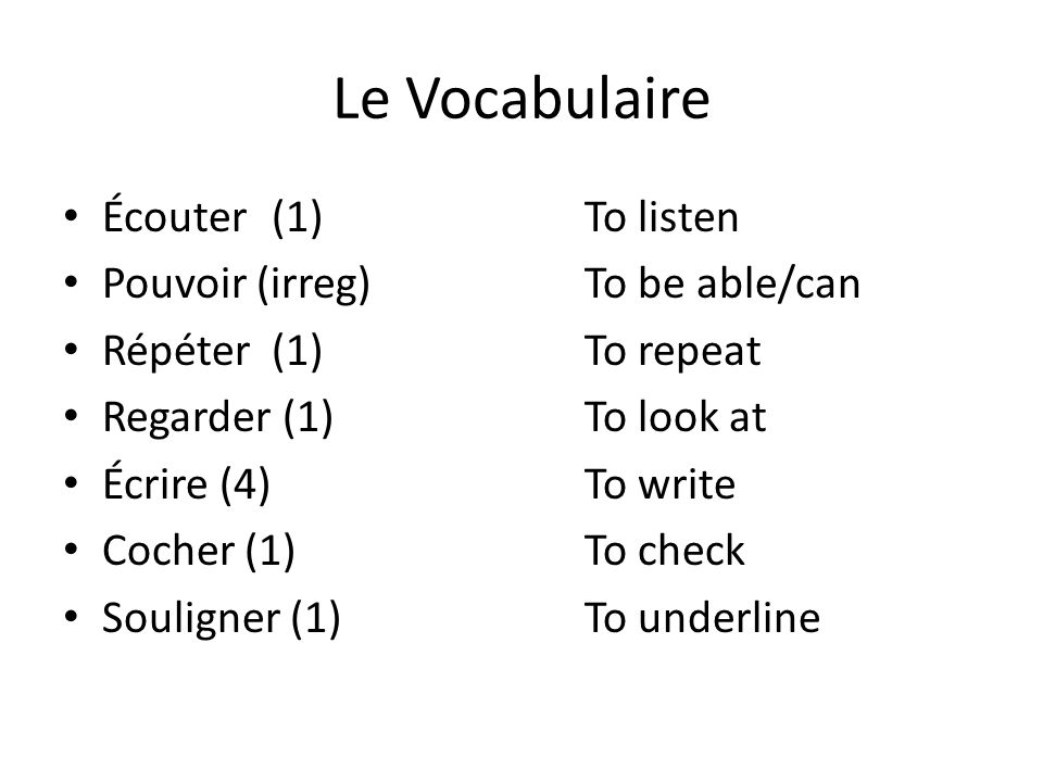 Le Vocabulaire Écouter(1)To listen Pouvoir (irreg)To be able/can Répéter(1)To repeat Regarder (1)To look at Écrire (4)To write Cocher (1)To check Souligner (1)To underline