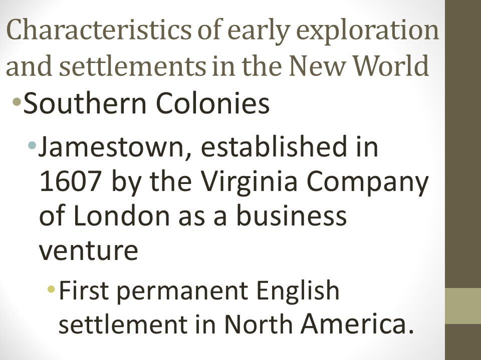 Characteristics of early exploration and settlements in the New World Southern Colonies Jamestown, established in 1607 by the Virginia Company of Lond