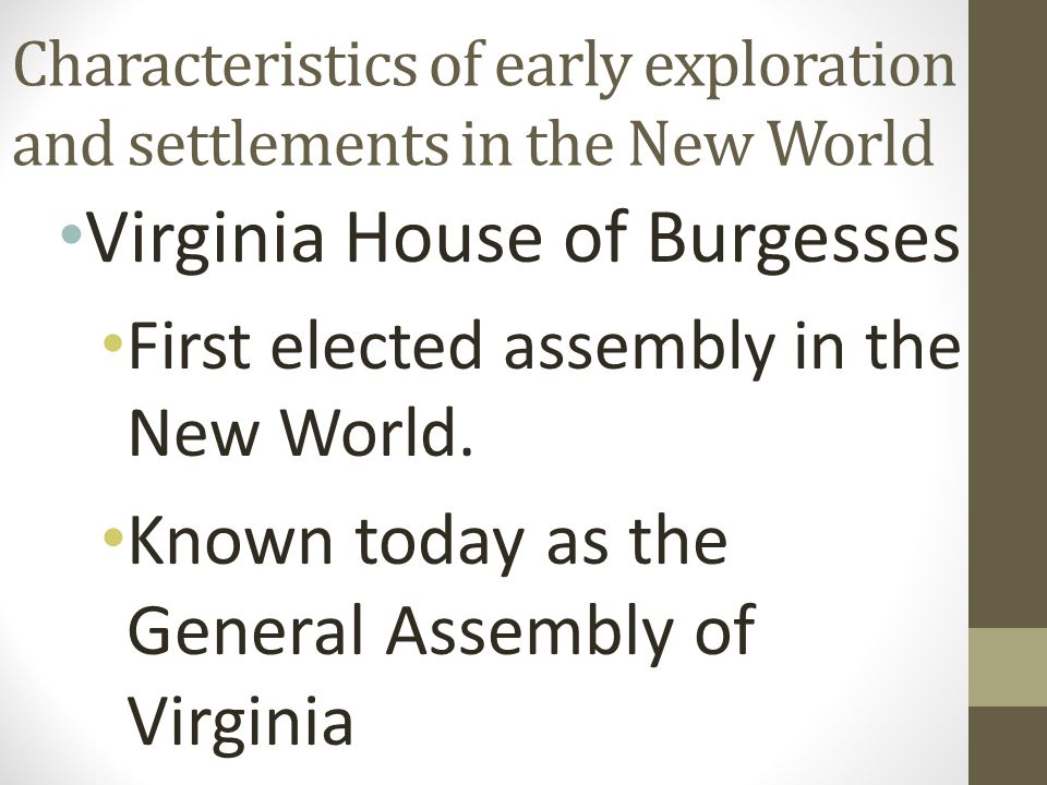 Characteristics of early exploration and settlements in the New World Virginia House of Burgesses First elected assembly in the New World.