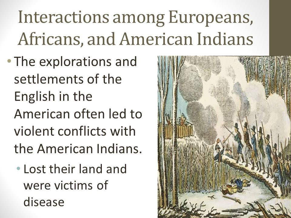 Interactions among Europeans, Africans, and American Indians The explorations and settlements of the English in the American often led to violent conflicts with the American Indians.