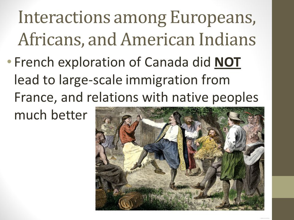 Interactions among Europeans, Africans, and American Indians French exploration of Canada did NOT lead to large-scale immigration from France, and relations with native peoples much better
