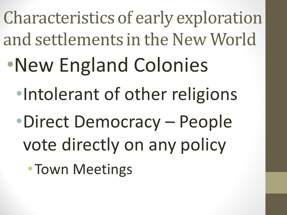 Characteristics of early exploration and settlements in the New World New England Colonies Intolerant of other religions Direct Democracy – People vote directly on any policy Town Meetings