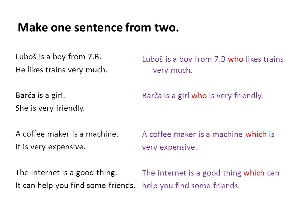Make one sentence from two. Luboš is a boy from 7.B. He likes trains very much. Barča is a girl. She is very friendly. A coffee maker is a machine. It