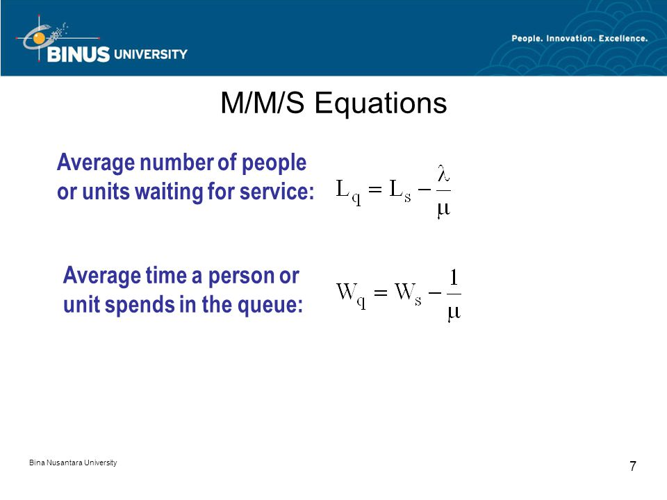 Bina Nusantara University 7 M/M/S Equations Average number of people or units waiting for service: Average time a person or unit spends in the queue: