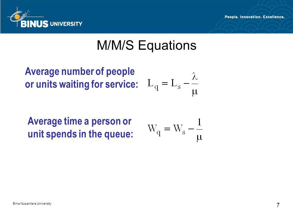 Bina Nusantara University 8 M/M/2 Model Equations  (2  + )(2  - ) W s = 44 4  2 - 2 L q = W q W q = 2 L s = W s P 0 = 2  - 2  + Average time in system: Average time in queue: Average # of customers in queue: Average # of customers in system: Probability the system is empty: