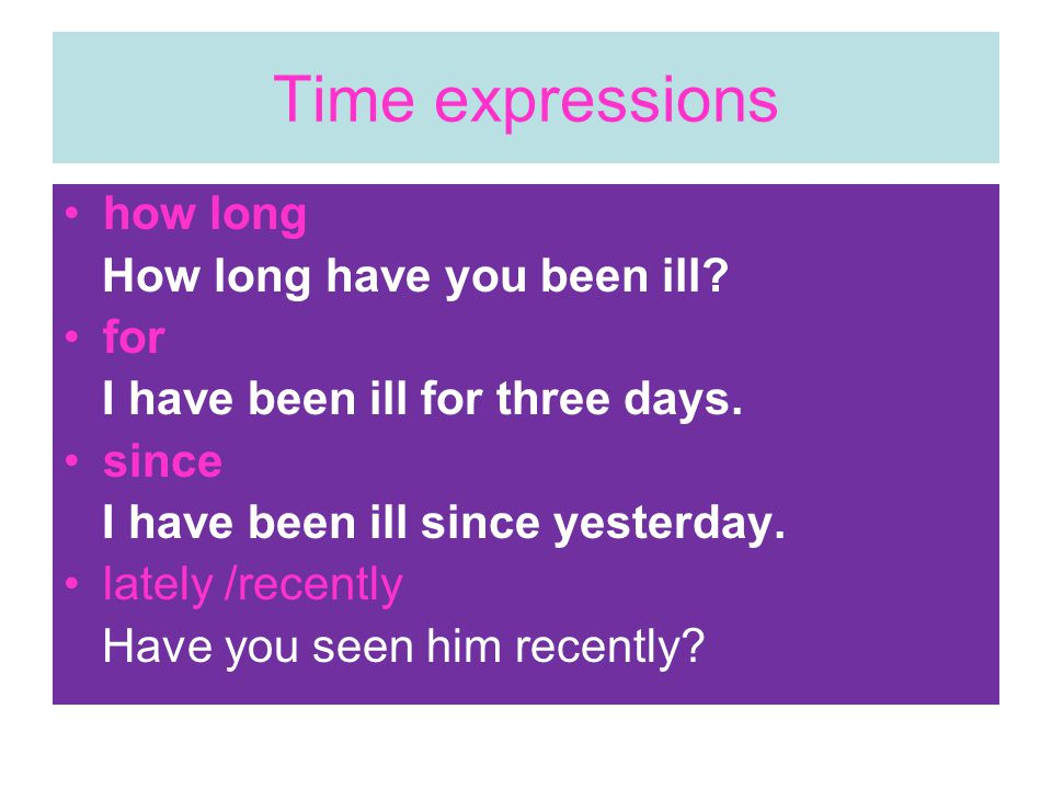 Time expressions how long How long have you been ill.