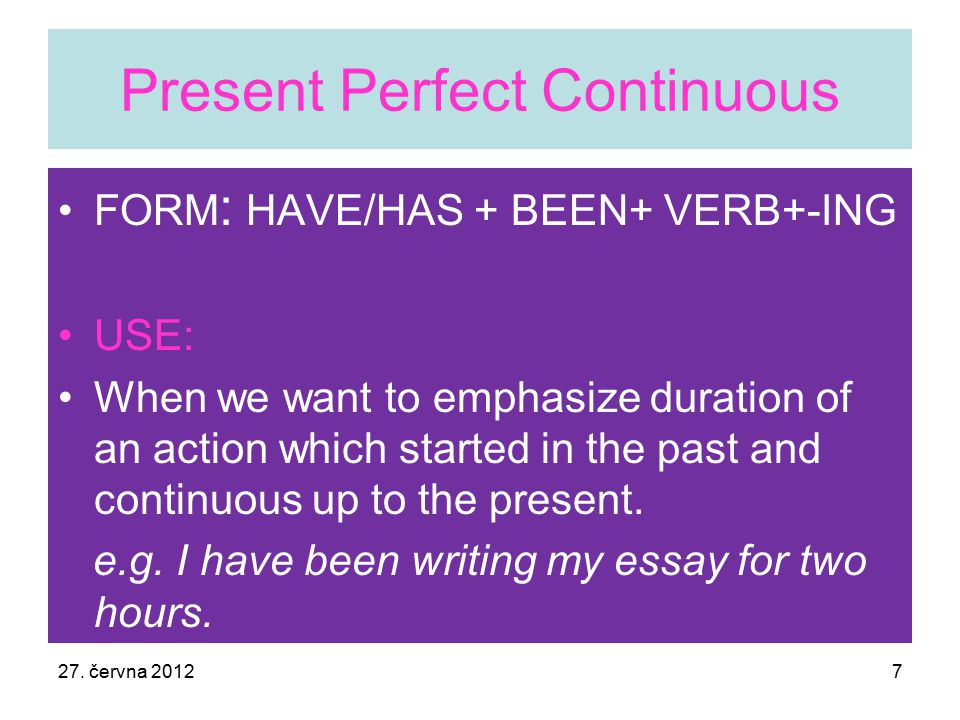 Present Perfect Continuous FORM : HAVE/HAS + BEEN+ VERB+-ING USE: When we want to emphasize duration of an action which started in the past and continuous up to the present.