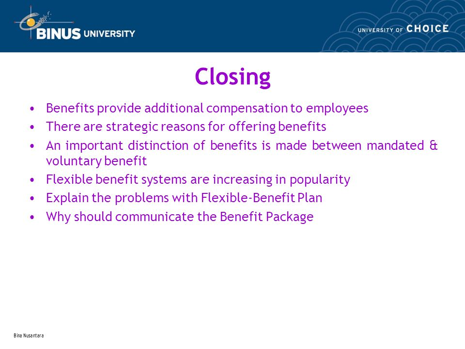Bina Nusantara Closing Benefits provide additional compensation to employees There are strategic reasons for offering benefits An important distinction of benefits is made between mandated & voluntary benefit Flexible benefit systems are increasing in popularity Explain the problems with Flexible-Benefit Plan Why should communicate the Benefit Package