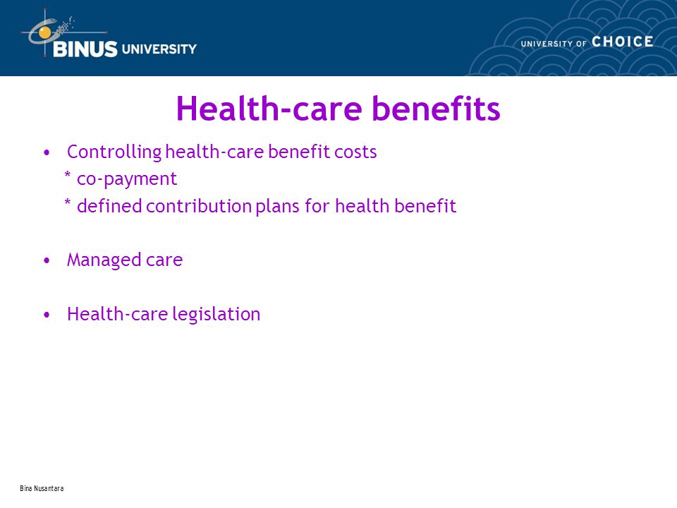 Bina Nusantara Health-care benefits Controlling health-care benefit costs * co-payment * defined contribution plans for health benefit Managed care Health-care legislation