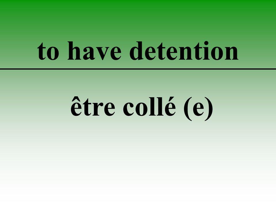 to have detention être collé (e)
